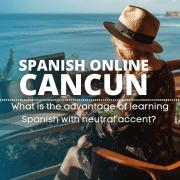 Spanish online Cancun, ¿cuál es la ventaja de aprender español con acento neutro