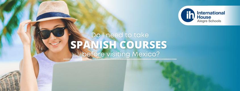 Do I need to take Spanish courses before visiting Mexico - Necesito tomar cursos de español antes de visitar México